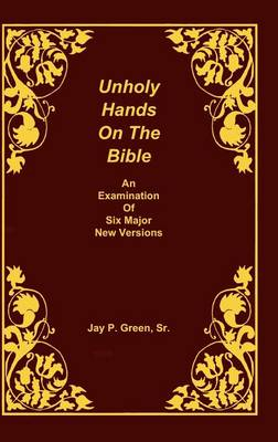 Unholy Hands on the Bible, an Examination of Six Major New Versions, Volume 2 of 3 Volumes - Unholy Hands on the Bible 02 (Hardback)