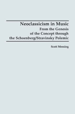 Neoclassicism in Music: From the Genesis of the Concept through the Schoenberg/Stravinsky Polemic (Paperback)