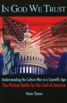 In God We Trust: Understanding the Culture War in a Scientific Age - The Pitched Battle for the Soul of America (Paperback)