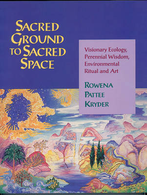 Sacred Ground to Sacred Space: Visionary Ecology, Perennial Wisdom, Environmental Ritual and Art (Paperback)