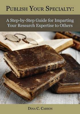Publish Your Specialty: A Step-By-Step Guide for Imparting Your Research Expertise to Others (Paperback)