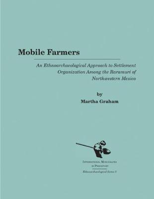 Mobile Farmers: An Ethnoarchaeological Approach to Settlement Organization among the Raramuri of Northwestern Mexico - Ethnoarchaeological Series 3 (Paperback)