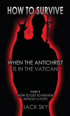 How to Survive When the Antichrist Is in the Vatican: Part 1: How to Get to Heaven Without a Pope - How to Survive When the Antichrist Is in the Vatic 1 (Paperback)