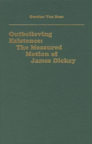 Outbelieving Existence: The Measured Motion of James Dickey - Literary Criticism in Perspective (Hardback)