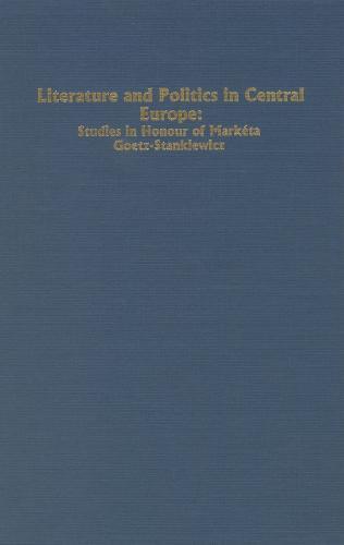 Literature and Politics in Central Europe: Studies in Honour of Marketa Goetz-Stankiewicz - Studies in German Literature, Linguistics, and Culture (Hardback)