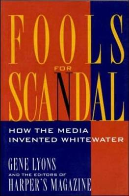 Fools for Scandal: How The Media Invented Whitewater: How the Media Invented Whitewater (Paperback)