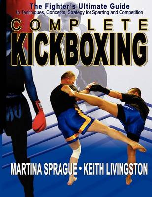Complete Kickboxing: The Fighter's Ultimate Guide to Techniques, Concepts, Strategy for Sparring & Competition (Paperback)