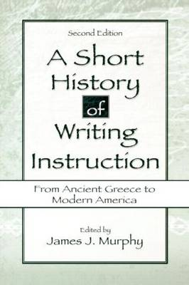 A Short History of Writing Instruction: From Ancient Greece to Modern America (Paperback)