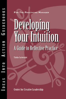 Developing Your Intuition: A Guide to Reflective Practice - J-B CCL (Center for Creative Leadership) (Paperback)