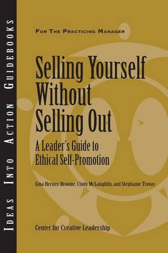 Selling Yourself without Selling Out: A Leader's Guide to Ethical Self-Promotion - J-B CCL (Center for Creative Leadership) (Paperback)