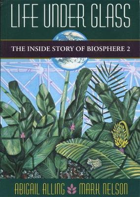 Life Under Glass: The Inside Story of Biosphere 2 (Paperback)