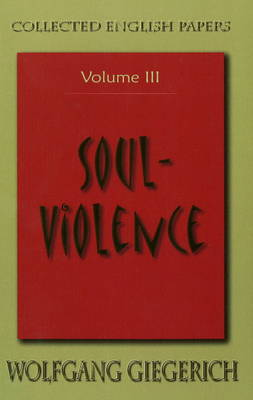 Soul Violence: The Collected English Papers of Wolfgang Giegerich Volume III: The Collected English Papers of Wolfgang Giegerich (Paperback)