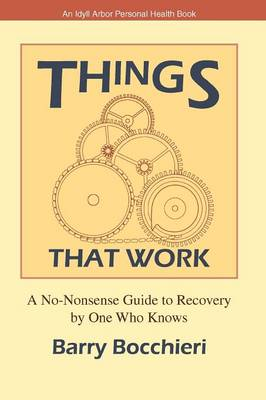 Things That Work: A No-Nonsense Guide to Recovery by One Who Knows - Idyll Arbor Personal Health Book (Paperback)