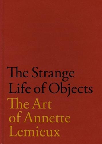 The Strange Life of Objects: The Art of Annette Lemieux (Hardback)