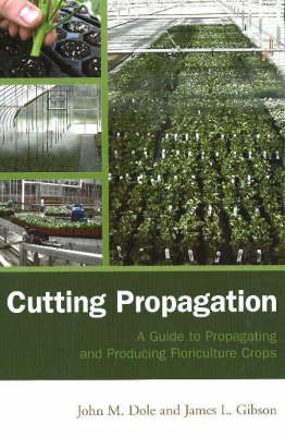 Cutting Propagation: A Guide to Propagating and Producing Floriculture Crops (Hardback)