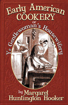 Early American Cookery: Or Ye Gentlewoman's Housewifery (Paperback)