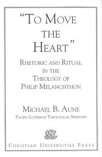 Rhetoric and Ritual in the Theology of Philip Melanchthon: 'To Move the Heart' (Paperback)