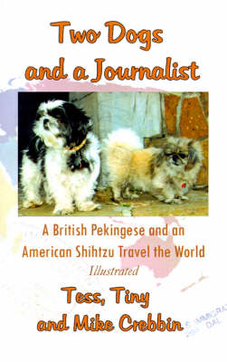 Two Dogs and a Journalist: A British Pekingese and a American Shihtzu Travel the World (Paperback)