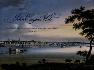 John Caspar Wild: Painter and Printmaker of Nineteenth-century Urban America (Hardback)
