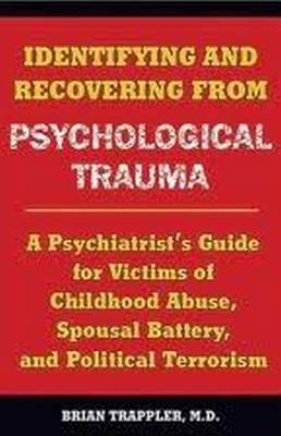 Identifying and Recovering from Psychological Trauma: A Psychiatrist's Guide for Victims of Childhood Abuse, Spousal Battery, and Political Terrorism (Paperback)