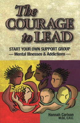 The Courage to Lead: Start Your Own Support Group, Mental Illness and Addictions (Paperback)