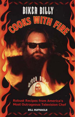 Biker Billy Cooks with Fire: Robust Recipes from America's Most Outrageous Television Chef (Paperback)