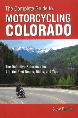 Complete Guide to Motorcycling Colorado: The Definitive Reference for All the Best Roads, Rides & Tips (Paperback)