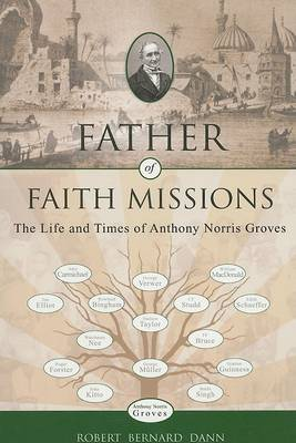 Father of Faith Missions: The Life and Times of Anthony Norris Groves (1795-1853) (Paperback)