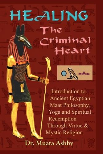Healing the Criminal Heart: Introduction to Ancient Egyptian Maat Philosophy, Yoga & Spiritual Redemption (Paperback)