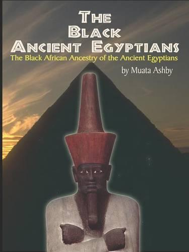 The Black Ancient Egyptians: Evidences of the Black African Origins of Ancient Egyptian Culture, Civilization, Religion and Philosophy (Paperback)