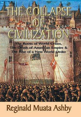 The Collapse of Civilization, the Roots of World Crises, the Death of American Empire & the Rise of a New World Order (Hardback)
