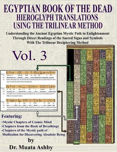 Egyptian Book of the Dead Hieroglyph Translations Using the Trilinear Method Volume 3: Understanding the Mystic Path to Enlightenment Through Direct Readings of the Sacred Signs and Symbols of Ancient Egyptian Language with Trilinear Deciphering Method - Volume 3 (Paperback)