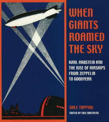 When Giants Roamed the Sky: Karl Arnstein and the Rise of Airships from Zeppelin to Goodyear (Hardback)