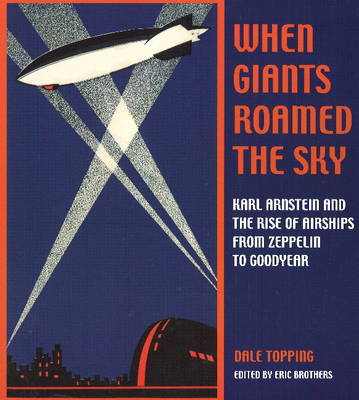 When Giants Roamed the Sky: Karl Arnstein and the Rise of Airships from Zeppelin to Goodyear (Paperback)