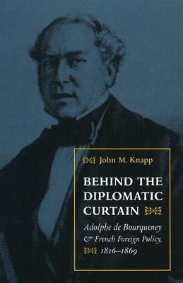 Behind the Diplomatic Curtain: Adolphe de Bourqueney and French Foreign Policy, 1816-1869 (Hardback)