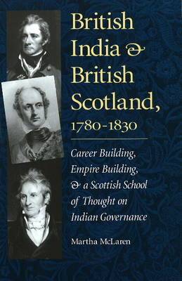 British India and British Scotland, 1780-1830: Career Building, Empire Building, and a Scottish School of Thought on Indian Governance - Series on International, Political and Economic History S. (Hardback)