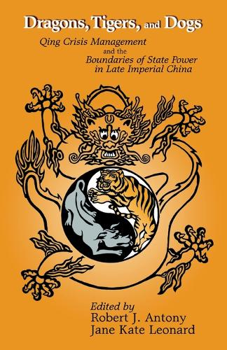 Dragons, Tigers and Dogs: Qing Crisis Management and the Boundaries of State Power in Late Imperial China (Cornell East Asia Series) (Paperback)