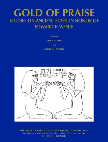 Gold of Praise: Studies on Ancient Egypt in Honor of Edward F. Wente - Studies in Ancient Oriental Civilisation 58 (Paperback)