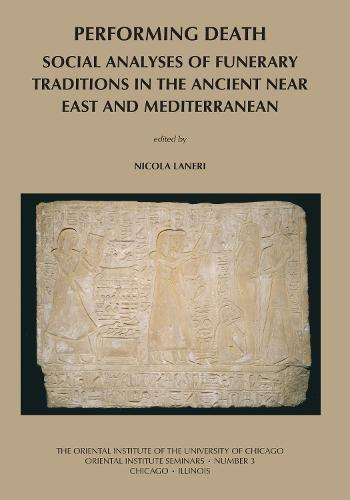 Performing Death: Social Analyses of Funerary Traditions in the Ancient Near East and Mediterranean - Oriental Institute Seminars 3 (Paperback)