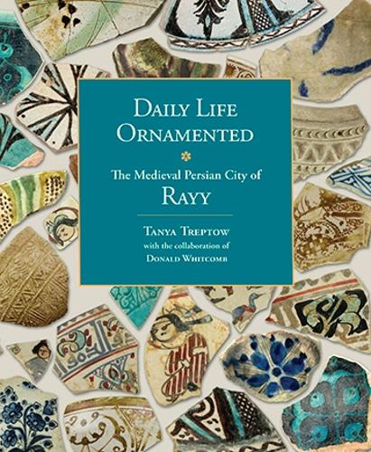 Daily Life Ornamented: The Medieval Persian City of Rayy (OIMP 26) - Oriental Institute Museum Publications 26 (Paperback)