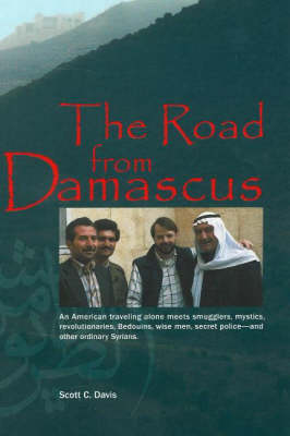 Road from Damascus: An American Travelling Alone Meets Smugglers, Mystics, Revolutionaries, Bedouins, Wise Men, Secret Police -- & Other Ordinary Syrians (Paperback)