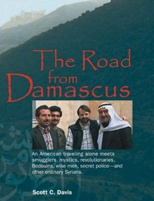 Road from Damascus: An American Travelling Alone Meets Smugglers, Mystics, Revolutionaries, Bedouins, Wise Men, Secret Police -- & Other Ordinary Syrians (Hardback)
