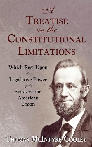 A Treatise on the Constitutional Limitations Which Rest Upon the Legislative Power of the States of the American Union. (First Ed.) (Hardback)