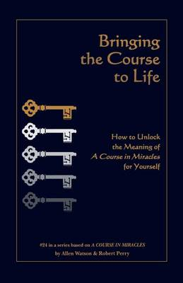 Bringing the Course to Life: How to Unlock the Meaning of a Course in Miracles for Yourself - Course in Miracles 24 (Paperback)