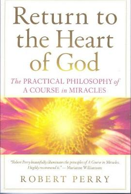 Return to the Heart of God: The Practical Philosophy of A Course in Miracles (Paperback)
