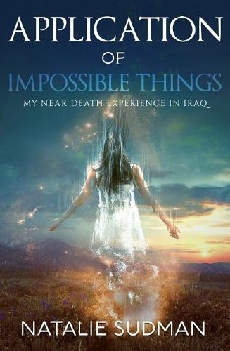 Application of Impossible Things: A Near Death Experience in Iraq (Paperback)