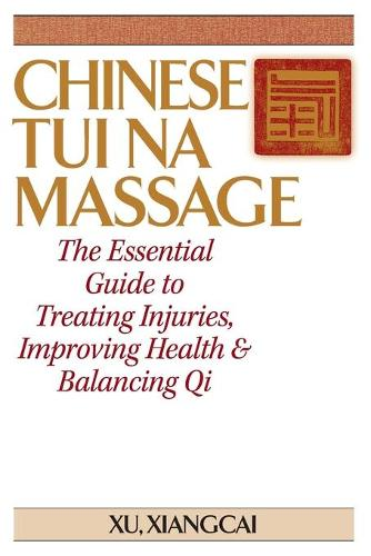Chinese Tui Na Massage: The Essential Guide to Treating Injuries, Improving Health & Balancing Qi (Paperback)