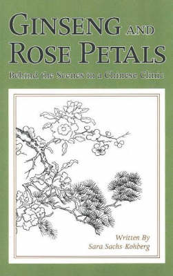 Ginseng and Rose Petals: Behind the Scenes in a Chinese Clinic (Paperback)