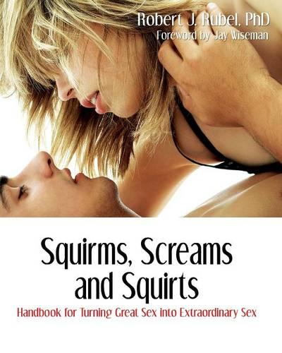 Squirms, Screams and Squirts: Handbook for Turning Great Sex Into Extraordinary Sex - Advanced Sexual Studies (Paperback)
