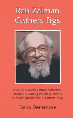 Cover Reb Zalman Gathers Figs: A Study of Rabbi Zalman Schachter-Shalomi's Reading of Biblical Text to Re-Vision Judaism for the Present Day